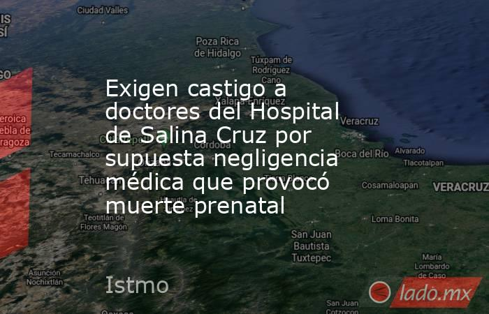 Exigen castigo a doctores del Hospital de Salina Cruz por supuesta negligencia médica que provocó muerte prenatal. Noticias en tiempo real