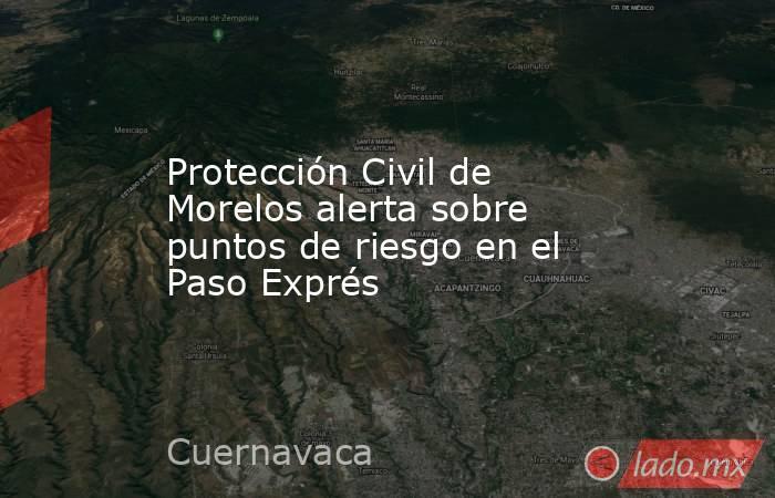 Protección Civil de Morelos alerta sobre puntos de riesgo en el Paso Exprés. Noticias en tiempo real
