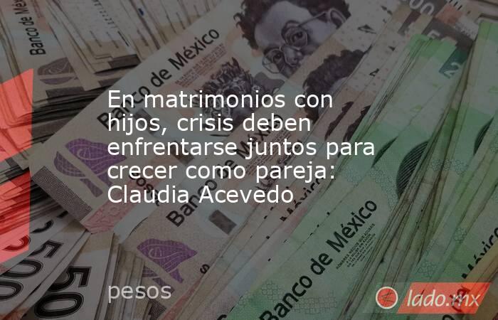 En matrimonios con hijos, crisis deben enfrentarse juntos para crecer como pareja: Claudia Acevedo. Noticias en tiempo real