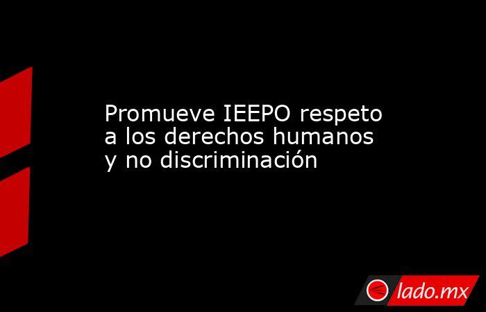 Promueve IEEPO respeto a los derechos humanos y no discriminación. Noticias en tiempo real