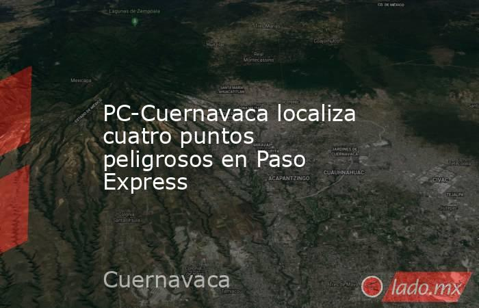 PC-Cuernavaca localiza cuatro puntos peligrosos en Paso Express. Noticias en tiempo real
