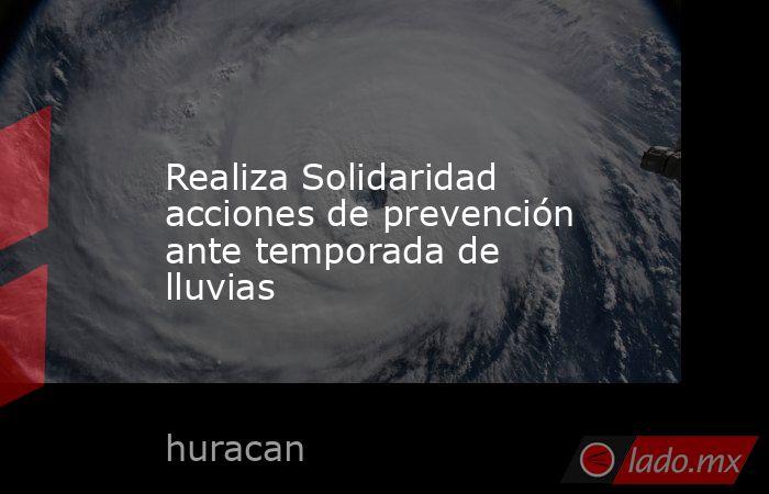 Realiza Solidaridad acciones de prevención ante temporada de lluvias. Noticias en tiempo real
