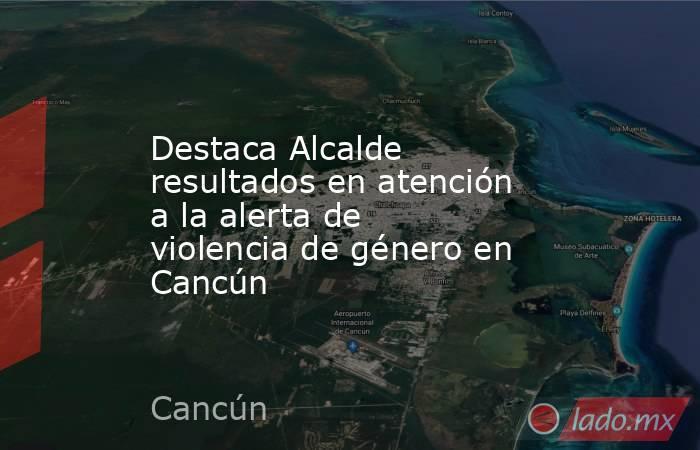 Destaca Alcalde resultados en atención a la alerta de violencia de género en Cancún. Noticias en tiempo real