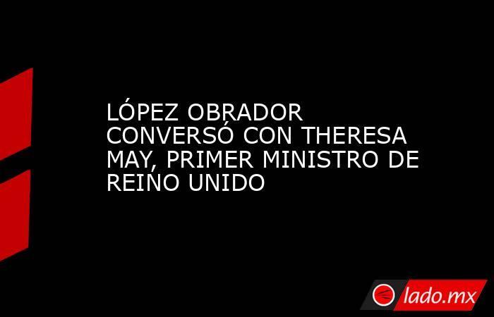 LÓPEZ OBRADOR CONVERSÓ CON THERESA MAY, PRIMER MINISTRO DE REINO UNIDO. Noticias en tiempo real