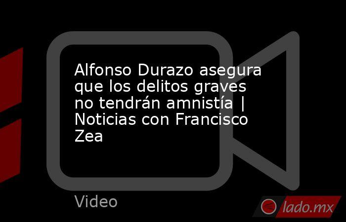 Alfonso Durazo asegura que los delitos graves no tendrán amnistía | Noticias con Francisco Zea. Noticias en tiempo real