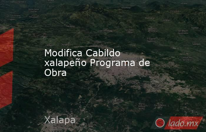 Modifica Cabildo xalapeño Programa de Obra. Noticias en tiempo real