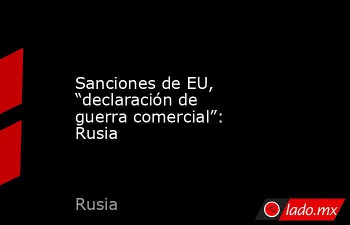 """Sanciones de EU, """"declaración de guerra comercial"""": Rusia. Noticias en tiempo real"""