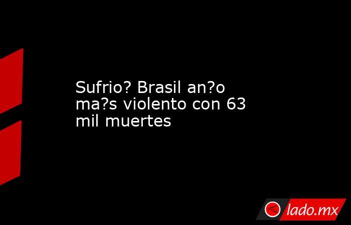 Sufrio? Brasil an?o ma?s violento con 63 mil muertes. Noticias en tiempo real