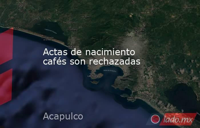 Actas de nacimiento cafés son rechazadas. Noticias en tiempo real