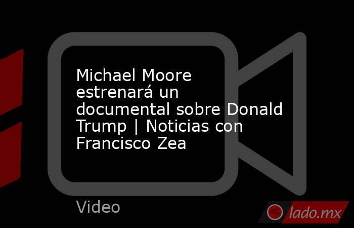 Michael Moore estrenará un documental sobre Donald Trump | Noticias con Francisco Zea. Noticias en tiempo real