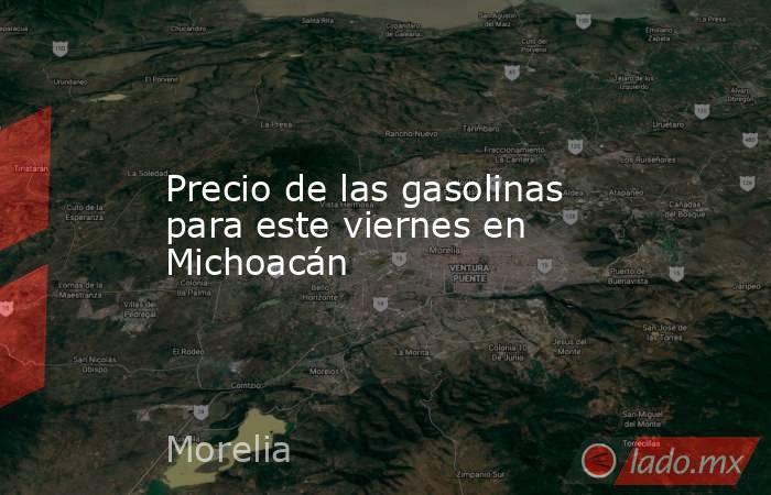 Precio de las gasolinas para este viernes en Michoacán. Noticias en tiempo real