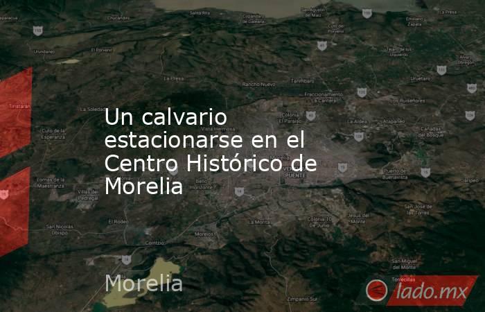Un calvario estacionarse en el Centro Histórico de Morelia. Noticias en tiempo real