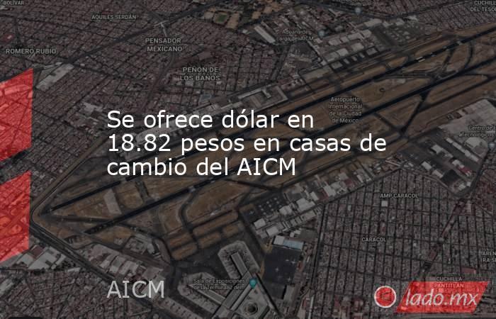 Se ofrece dólar en 18.82 pesos en casas de cambiodel AICM. Noticias en tiempo real