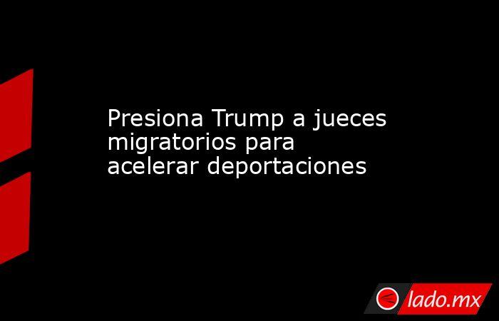 Presiona Trump a jueces migratorios para acelerar deportaciones. Noticias en tiempo real