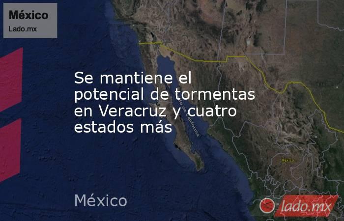 Se mantiene el potencial de tormentas en Veracruz y cuatro estados más. Noticias en tiempo real