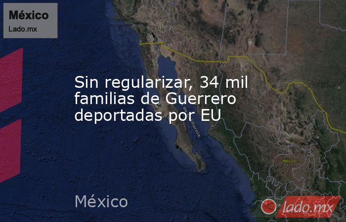Sin regularizar, 34 mil familias de Guerrero deportadas por EU. Noticias en tiempo real
