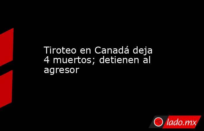 Tiroteo en Canadá deja 4 muertos; detienen al agresor. Noticias en tiempo real