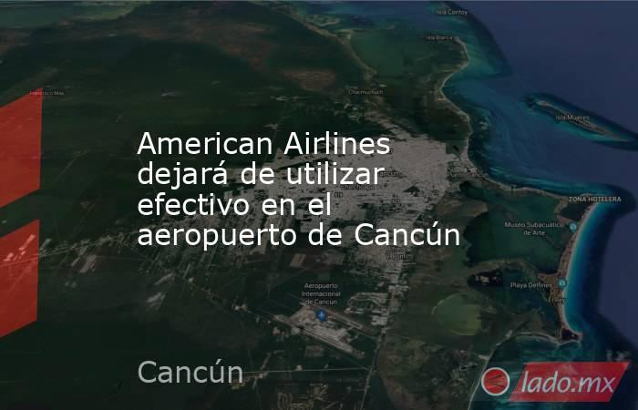 American Airlines dejará de utilizar efectivo en el aeropuerto de Cancún. Noticias en tiempo real
