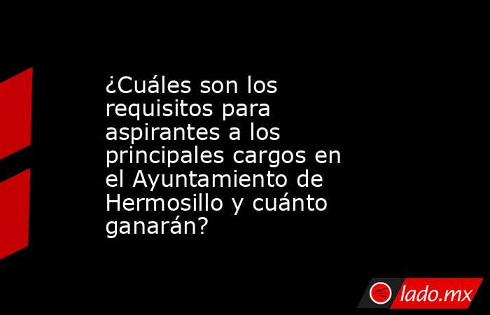 ¿Cuáles son los requisitos para aspirantes a los principales cargos en el Ayuntamiento de Hermosillo y cuánto ganarán?. Noticias en tiempo real