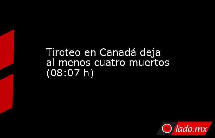 Tiroteo en Canadá deja al menos cuatro muertos (08:07 h). Noticias en tiempo real