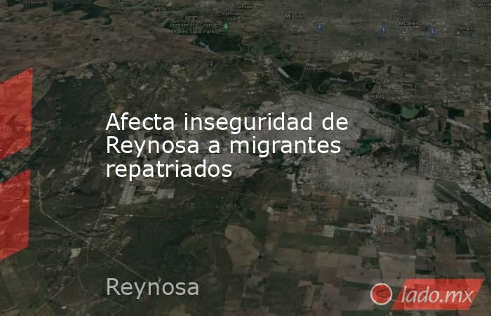 Afecta inseguridad de Reynosa a migrantes repatriados. Noticias en tiempo real