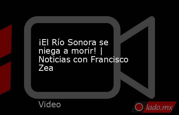 ¡El Río Sonora se niega a morir! | Noticias con Francisco Zea. Noticias en tiempo real