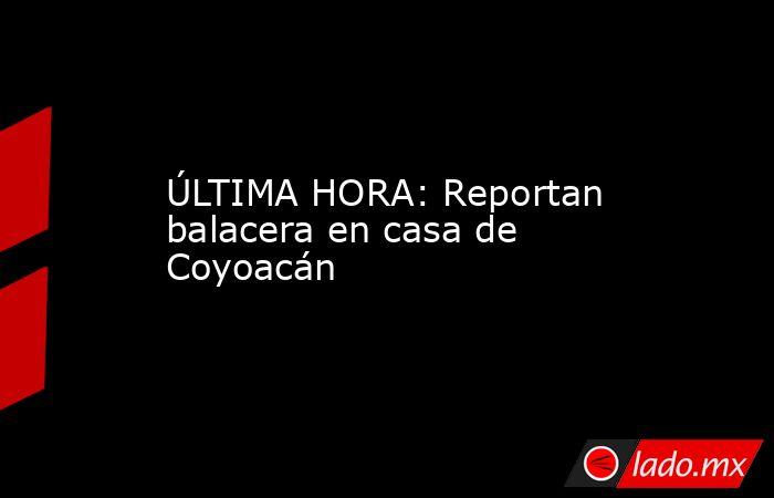 ÚLTIMA HORA: Reportan balacera en casa de Coyoacán. Noticias en tiempo real
