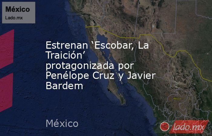 Estrenan 'Escobar, La Traición' protagonizada por Penélope Cruz y Javier Bardem. Noticias en tiempo real