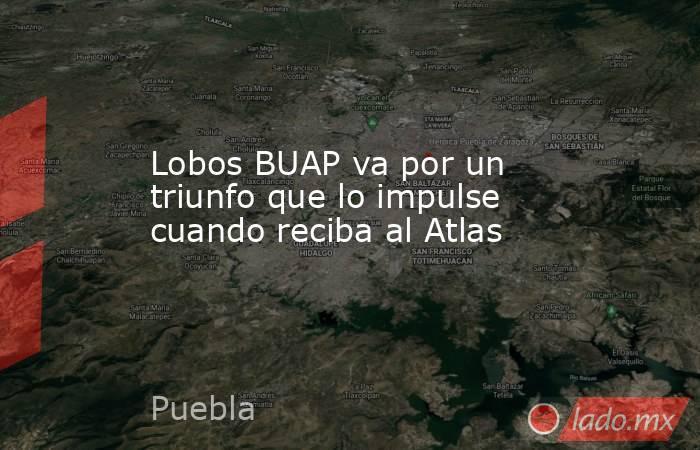 Lobos BUAP va por un triunfo que lo impulse cuando reciba al Atlas. Noticias en tiempo real