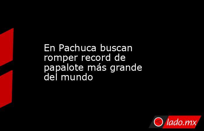 En Pachuca buscan romper record de papalote más grande del mundo. Noticias en tiempo real