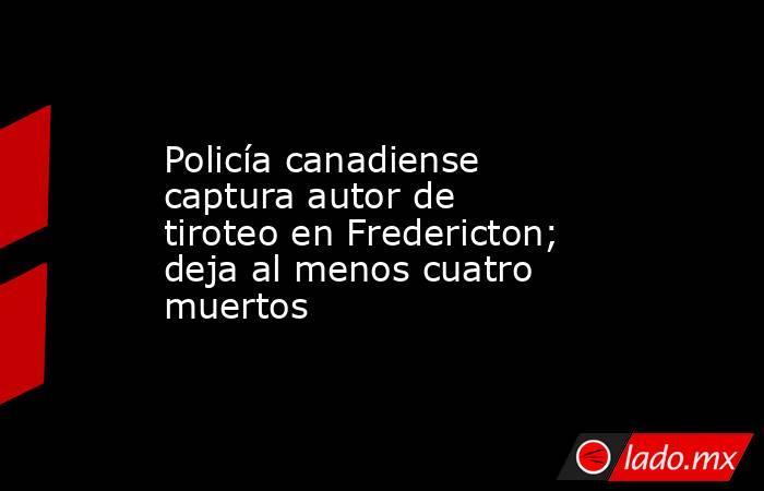 Policía canadiense captura autor de tiroteo en Fredericton; deja al menos cuatro muertos. Noticias en tiempo real