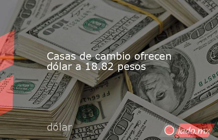 Casas de cambio ofrecen dólar a 18.82 pesos. Noticias en tiempo real