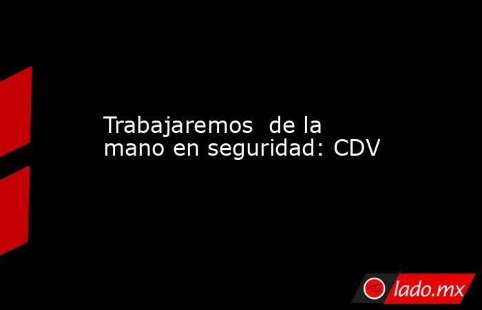 Trabajaremos  de la mano en seguridad: CDV. Noticias en tiempo real