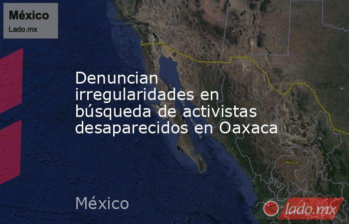 Denuncian irregularidades en búsqueda de activistas desaparecidos en Oaxaca. Noticias en tiempo real