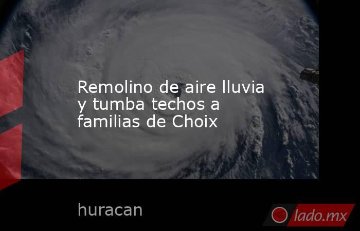 Remolino de aire lluvia y tumba techos a familias de Choix. Noticias en tiempo real