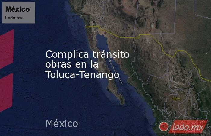 Complica tránsito obras en la Toluca-Tenango. Noticias en tiempo real