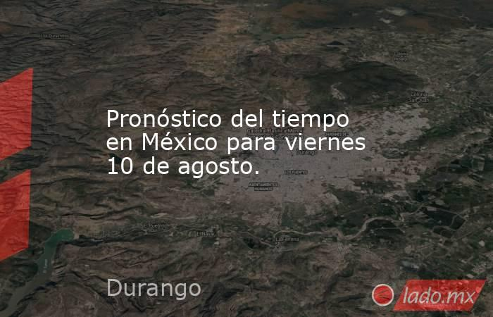 Pronóstico del tiempo en México para viernes 10 de agosto.. Noticias en tiempo real