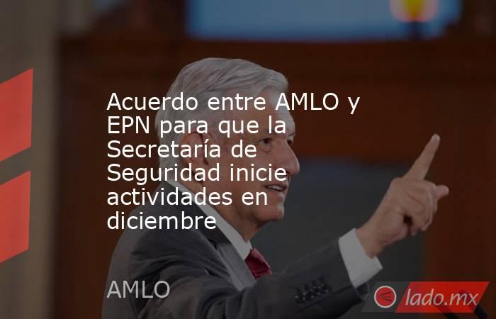 Acuerdo entre AMLO y EPN para que la Secretaría de Seguridad inicie actividades en diciembre. Noticias en tiempo real
