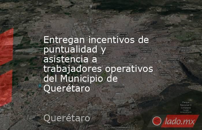 Entregan incentivos de puntualidad y asistencia a trabajadores operativos del Municipio de Querétaro. Noticias en tiempo real