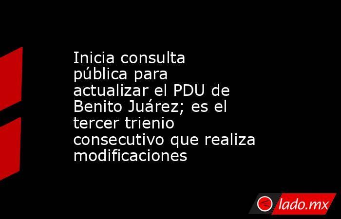 Inicia consulta pública para actualizar el PDU de Benito Juárez; es el tercer trienio consecutivo que realiza modificaciones. Noticias en tiempo real