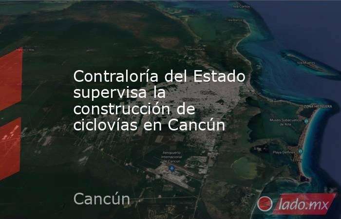 Contraloría del Estado supervisa la construcción de ciclovías en Cancún. Noticias en tiempo real