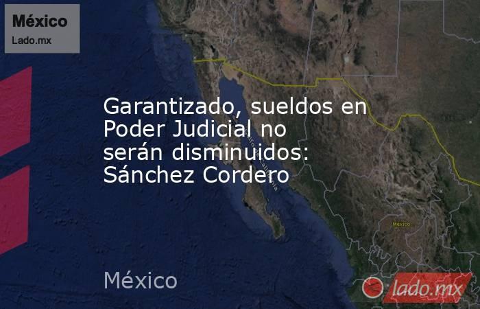 Garantizado, sueldos en Poder Judicial no serán disminuidos: Sánchez Cordero. Noticias en tiempo real