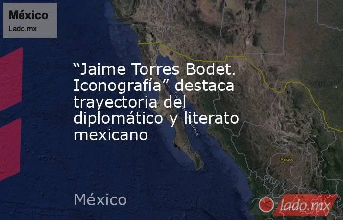 """""""Jaime Torres Bodet. Iconografía"""" destaca trayectoria del diplomático y literato mexicano. Noticias en tiempo real"""