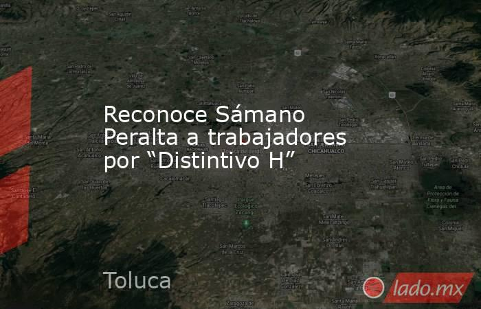 """Reconoce Sámano Peralta a trabajadores por """"Distintivo H"""". Noticias en tiempo real"""