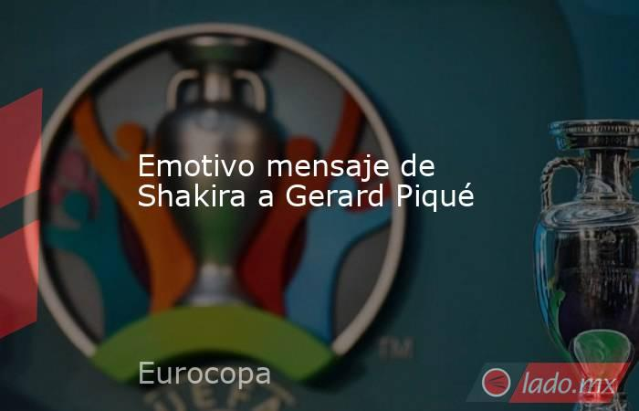Emotivo mensaje de Shakira a Gerard Piqué. Noticias en tiempo real