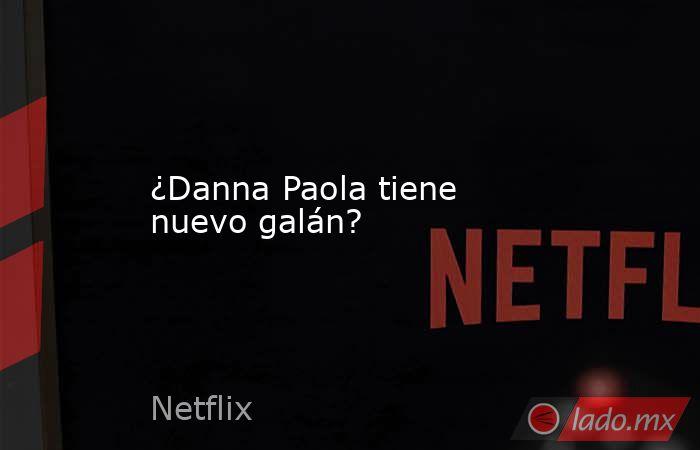 ¿Danna Paola tiene nuevo galán?. Noticias en tiempo real