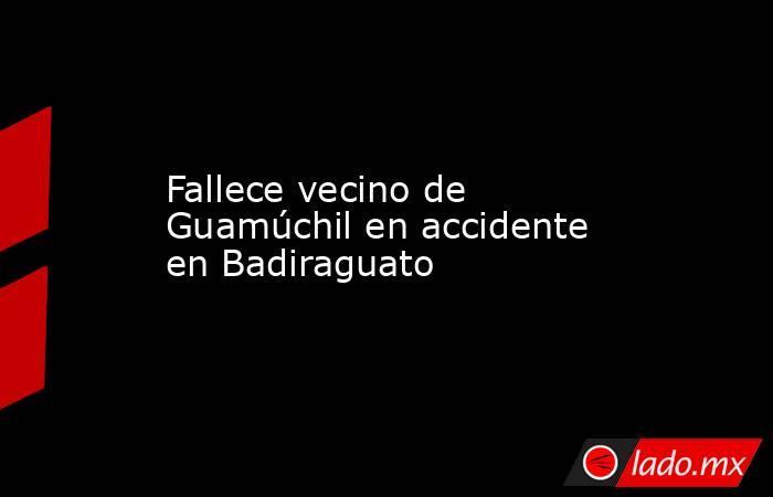 Fallece vecino de Guamúchil en accidente en Badiraguato. Noticias en tiempo real