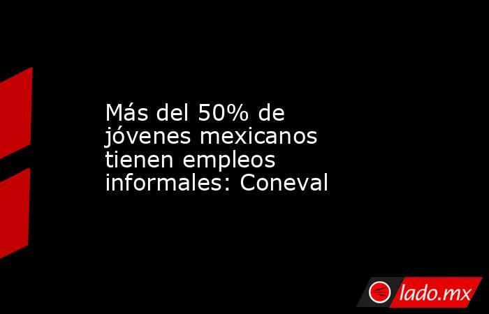Más del 50% de jóvenes mexicanos tienen empleos informales: Coneval. Noticias en tiempo real