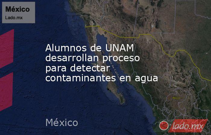 Alumnos de UNAM desarrollan proceso para detectar contaminantes en agua. Noticias en tiempo real