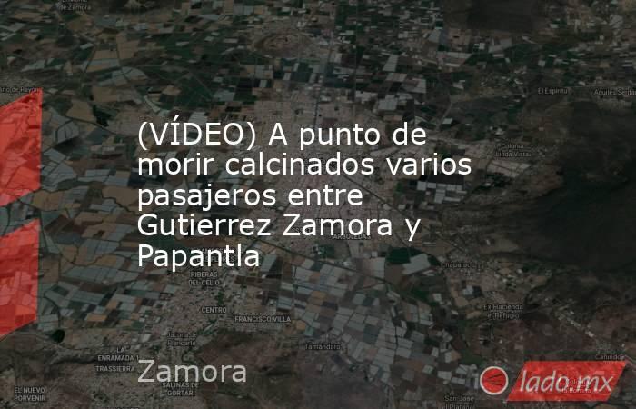 (VÍDEO) A punto de morir calcinados varios pasajeros entre Gutierrez Zamora y Papantla. Noticias en tiempo real